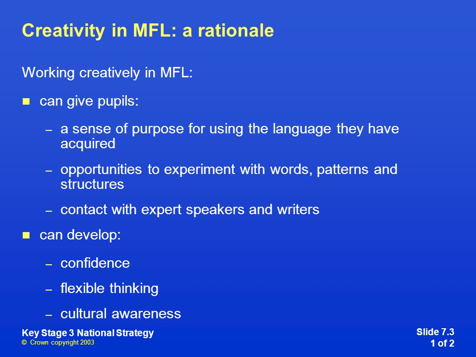 © Crown copyright 2003 Key Stage 3 National Strategy Creativity in MFL: a rationale Working creatively in MFL: can give pupils: – a sense of purpose for using the language they have acquired – opportunities to experiment with words, patterns and structures – contact with expert speakers and writers can develop: – confidence – flexible thinking – cultural awareness Slide 7.3 1 of 2