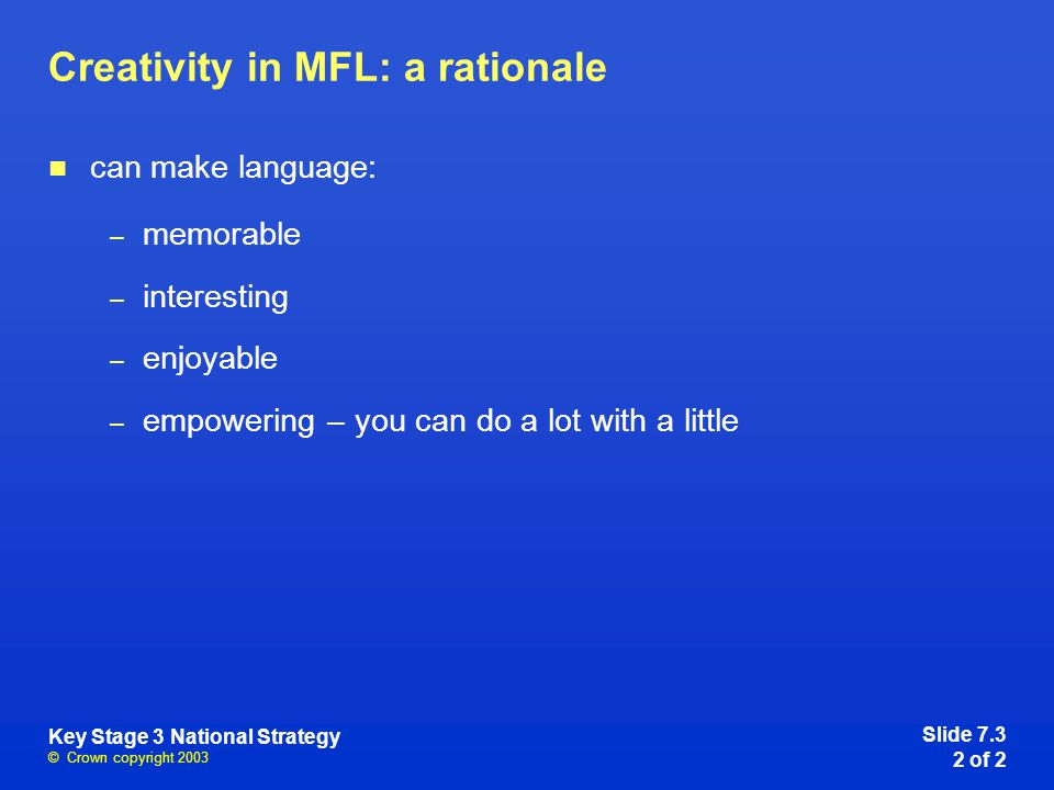 © Crown copyright 2003 Key Stage 3 National Strategy Creativity in MFL: a rationale can make language: – memorable – interesting – enjoyable – empowering – you can do a lot with a little Slide 7.3 2 of 2