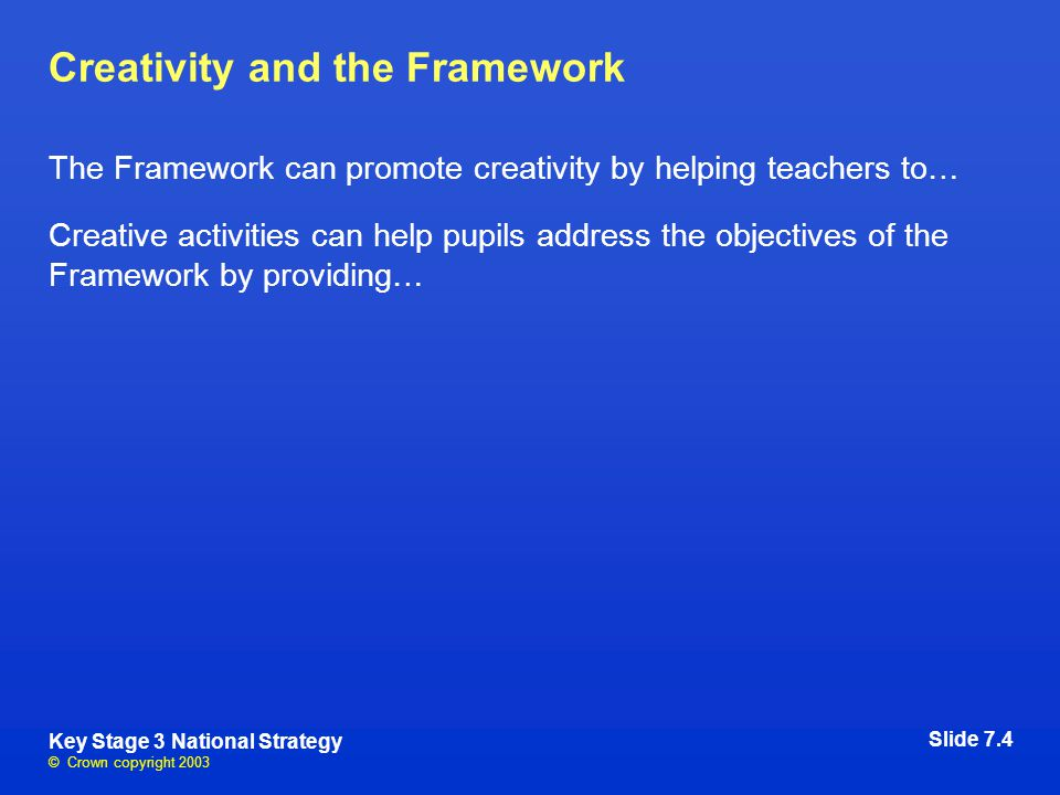 © Crown copyright 2003 Key Stage 3 National Strategy Creativity and the Framework The Framework can promote creativity by helping teachers to… Creative activities can help pupils address the objectives of the Framework by providing… Slide 7.4