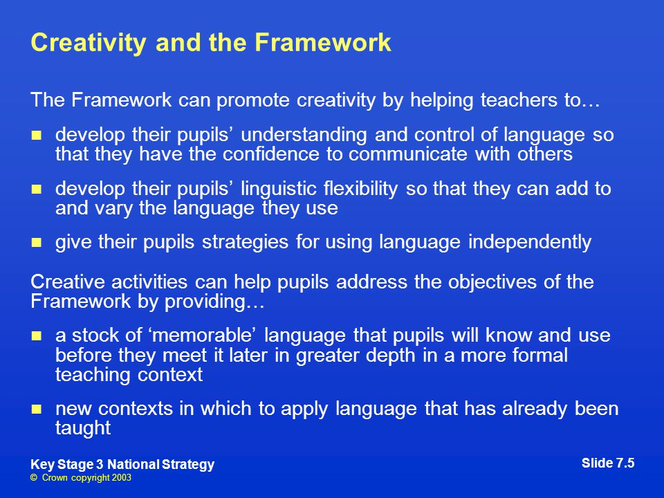 © Crown copyright 2003 Key Stage 3 National Strategy Creativity and the Framework The Framework can promote creativity by helping teachers to… develop their pupils' understanding and control of language so that they have the confidence to communicate with others develop their pupils' linguistic flexibility so that they can add to and vary the language they use give their pupils strategies for using language independently Creative activities can help pupils address the objectives of the Framework by providing… a stock of 'memorable' language that pupils will know and use before they meet it later in greater depth in a more formal teaching context new contexts in which to apply language that has already been taught Slide 7.5