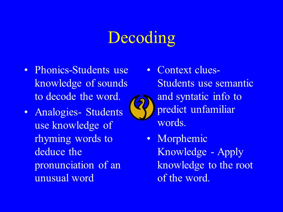 Decoding Phonics-Students use knowledge of sounds to decode the word. Analogies- Students use knowledge of rhyming words to deduce the pronunciation o
