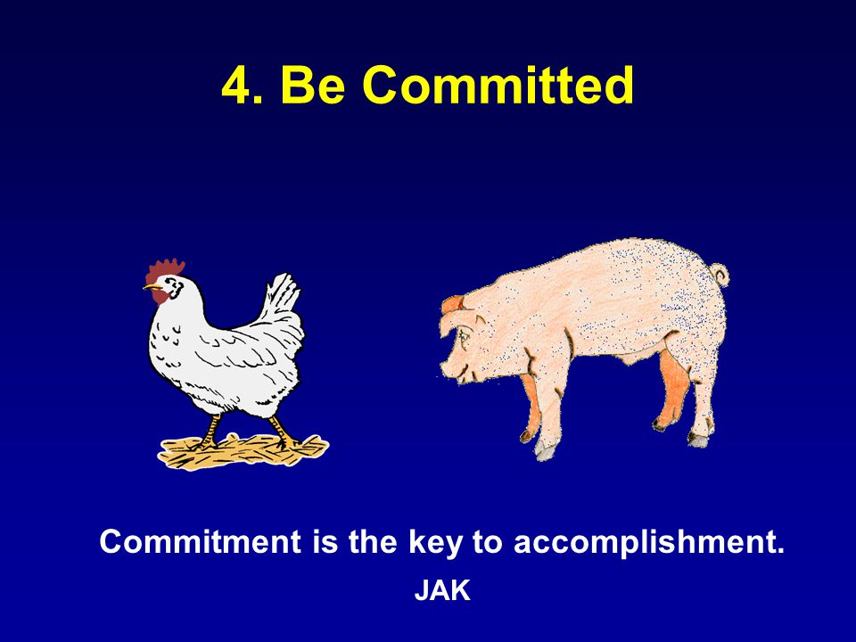 4. Be Committed Commitment is the key to accomplishment. JAK
