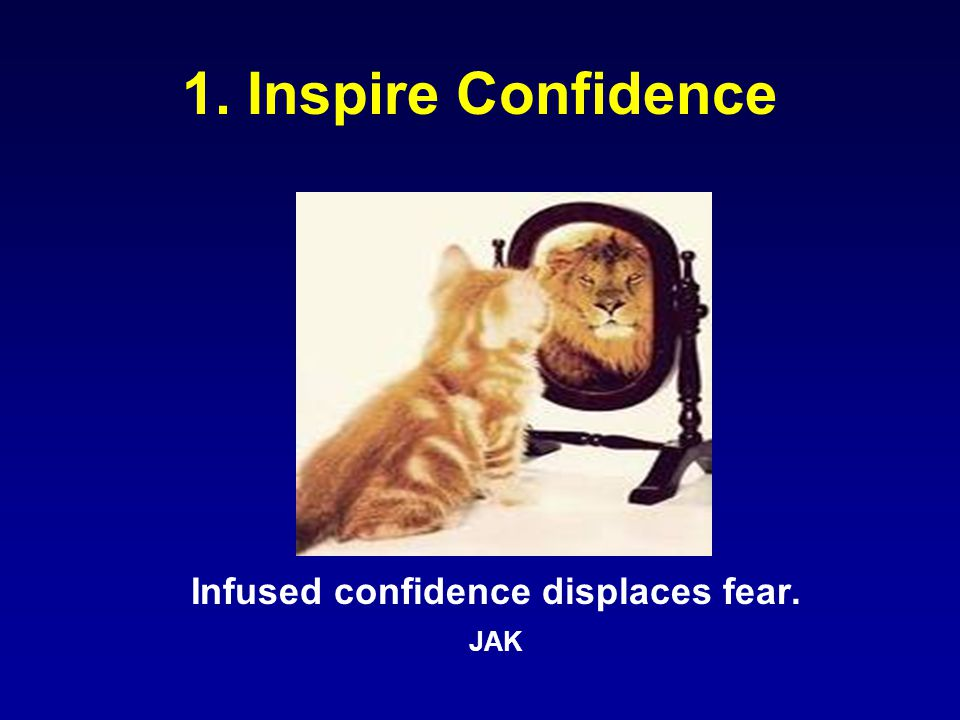 1. Inspire Confidence Infused confidence displaces fear. JAK