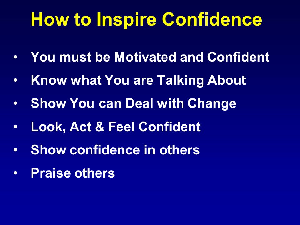 How to Inspire Confidence You must be Motivated and Confident Know what You are Talking About Show You can Deal with Change Look, Act & Feel Confident