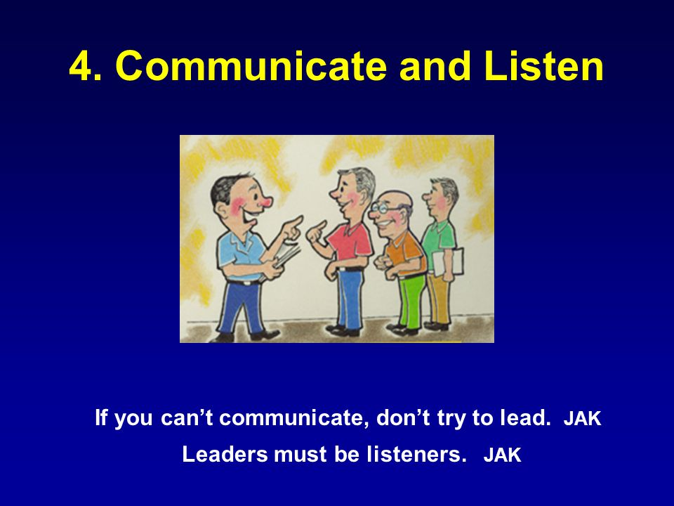 4. Communicate and Listen If you can't communicate, don't try to lead. JAK Leaders must be listeners. JAK