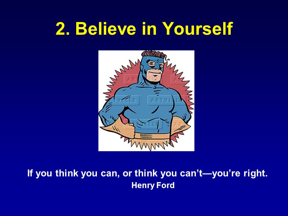 2. Believe in Yourself If you think you can, or think you can't—you're right. Henry Ford