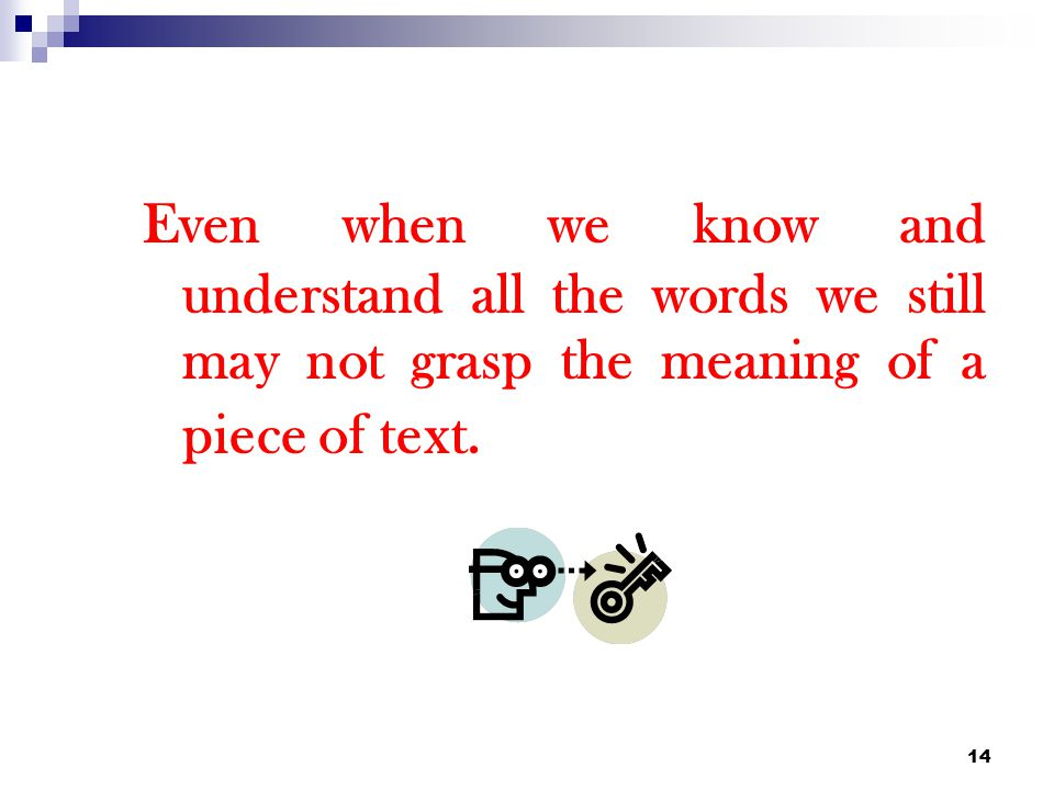 Even when we know and understand all the words we still may not grasp the meaning of a piece of text.