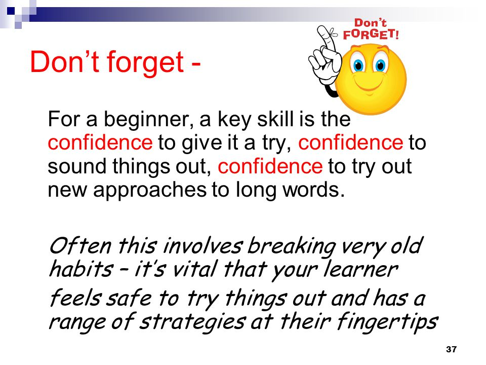 Don't forget - For a beginner, a key skill is the confidence to give it a try, confidence to sound things out, confidence to try out new approaches to long words.