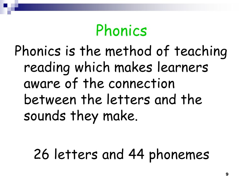 Phonics Phonics is the method of teaching reading which makes learners aware of the connection between the letters and the sounds they make.