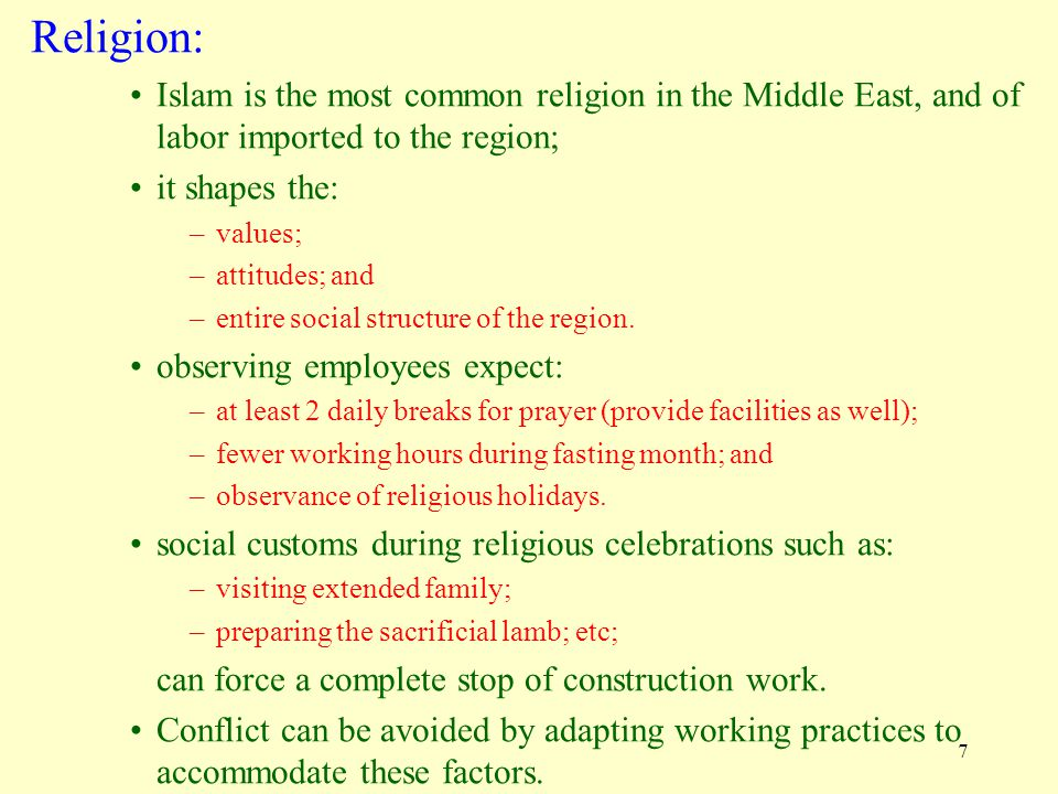 7 Religion: Islam is the most common religion in the Middle East, and of labor imported to the region; it shapes the: –values; –attitudes; and –entire