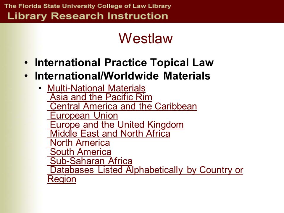 Westlaw International Practice Topical Law International/Worldwide Materials Multi-National Materials Asia and the Pacific Rim Central America and the Caribbean European Union Europe and the United Kingdom Middle East and North Africa North America South America Sub-Saharan Africa Databases Listed Alphabetically by Country or RegionMulti-National Materials Asia and the Pacific Rim Central America and the Caribbean European Union Europe and the United Kingdom Middle East and North Africa North America South America Sub-Saharan Africa Databases Listed Alphabetically by Country or Region