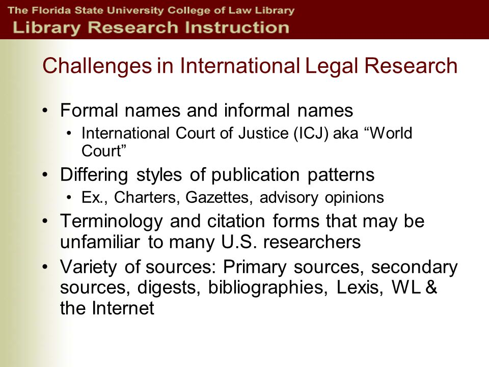 Challenges in International Legal Research Formal names and informal names International Court of Justice (ICJ) aka World Court Differing styles of publication patterns Ex., Charters, Gazettes, advisory opinions Terminology and citation forms that may be unfamiliar to many U.S.