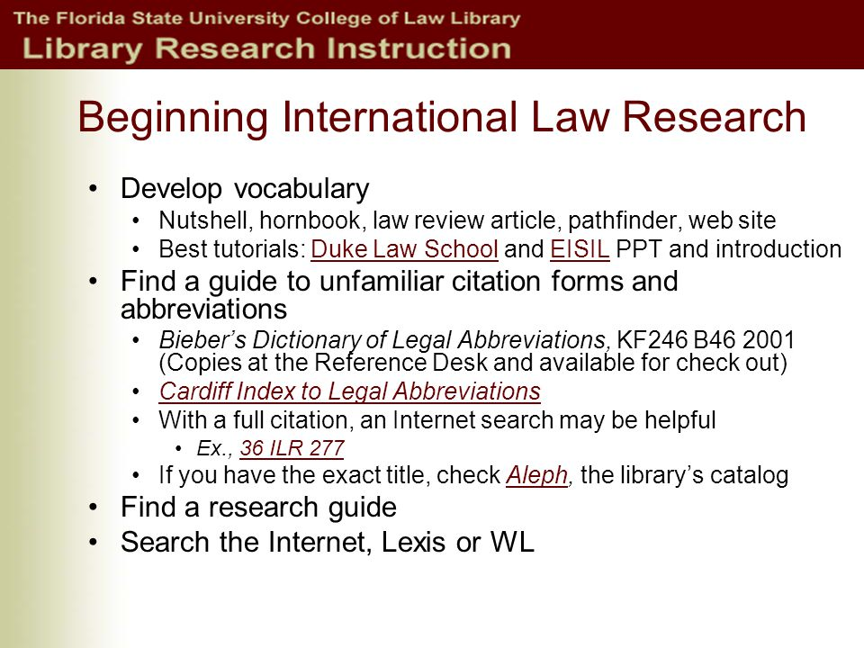 Beginning International Law Research Develop vocabulary Nutshell, hornbook, law review article, pathfinder, web site Best tutorials: Duke Law School and EISIL PPT and introductionDuke Law SchoolEISIL Find a guide to unfamiliar citation forms and abbreviations Bieber's Dictionary of Legal Abbreviations, KF246 B46 2001 (Copies at the Reference Desk and available for check out) Cardiff Index to Legal Abbreviations With a full citation, an Internet search may be helpful Ex., 36 ILR 27736 ILR 277 If you have the exact title, check Aleph, the library's catalogAleph Find a research guide Search the Internet, Lexis or WL