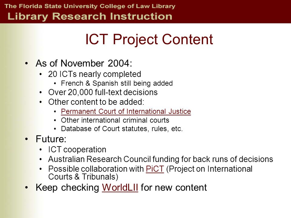 ICT Project Content As of November 2004: 20 ICTs nearly completed French & Spanish still being added Over 20,000 full-text decisions Other content to be added: Permanent Court of International Justice Other international criminal courts Database of Court statutes, rules, etc.