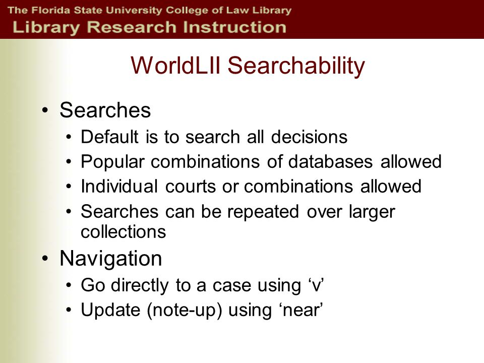 WorldLII Searchability Searches Default is to search all decisions Popular combinations of databases allowed Individual courts or combinations allowed Searches can be repeated over larger collections Navigation Go directly to a case using 'v' Update (note-up) using 'near'