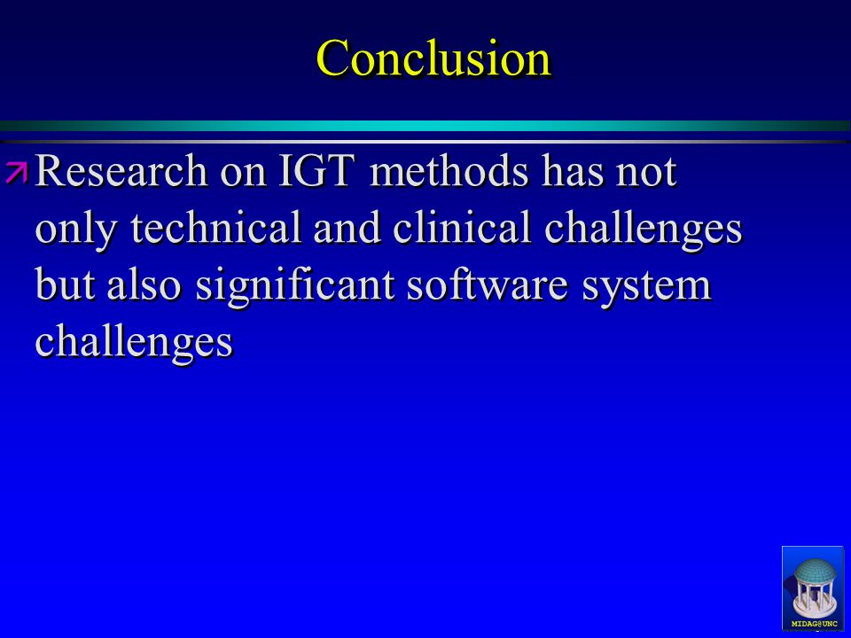 MIDAG@UNC ConclusionConclusion ä ä Research on IGT methods has not only technical and clinical challenges but also significant software system challenges