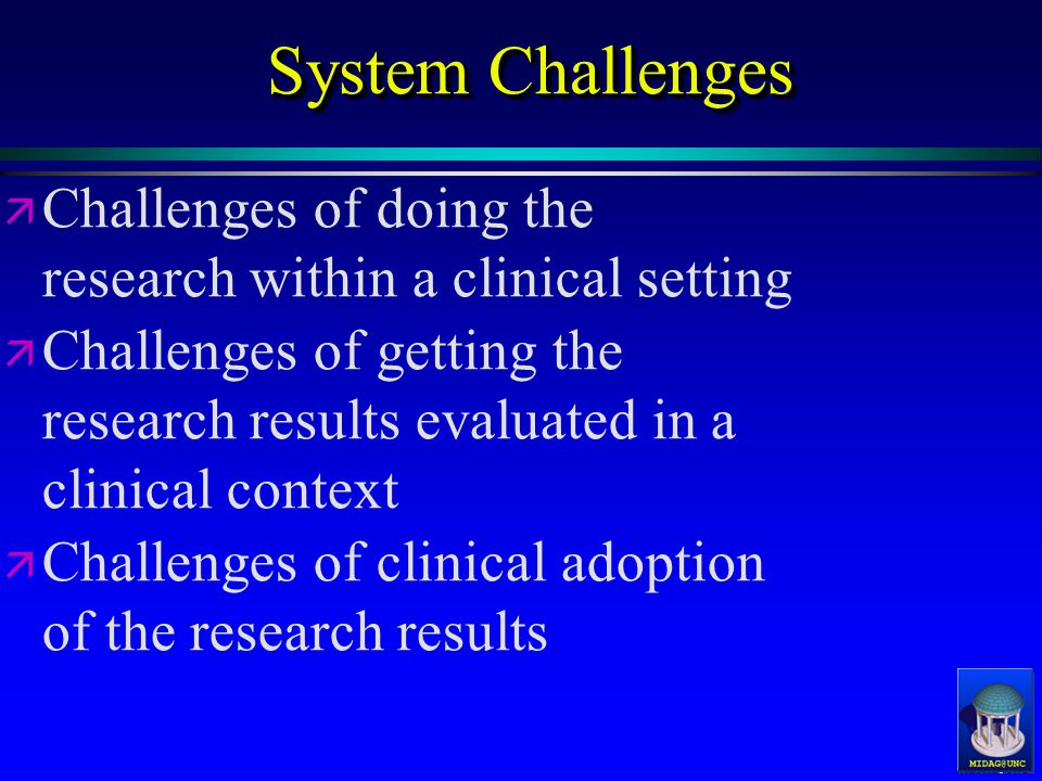 MIDAG@UNC System Challenges ä ä Challenges of doing the research within a clinical setting ä ä Challenges of getting the research results evaluated in a clinical context ä ä Challenges of clinical adoption of the research results ä ä Challenges of doing the research within a clinical setting ä ä Challenges of getting the research results evaluated in a clinical context ä ä Challenges of clinical adoption of the research results