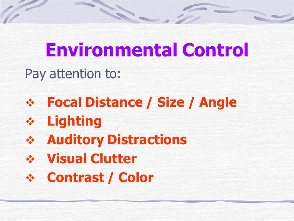 Environmental Control Pay attention to:  Focal Distance / Size / Angle  Lighting  Auditory Distractions  Visual Clutter  Contrast / Color