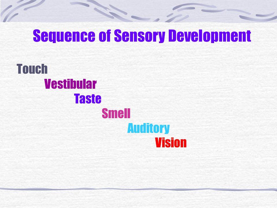 Sequence of Sensory Development Touch Vestibular Taste Smell Auditory Vision
