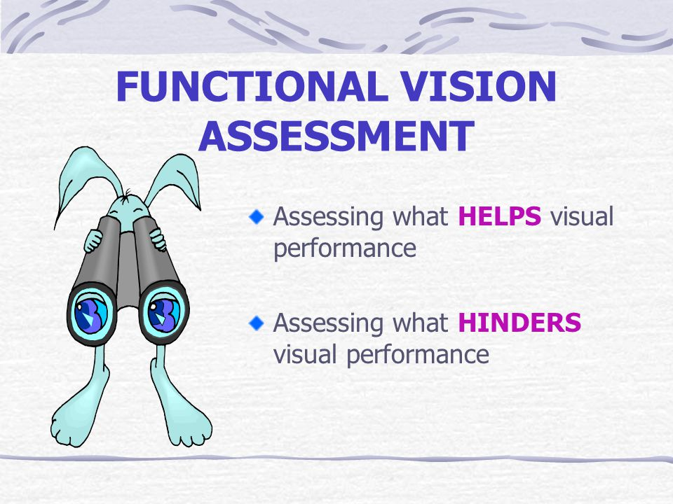FUNCTIONAL VISION ASSESSMENT Assessing what HELPS visual performance Assessing what HINDERS visual performance