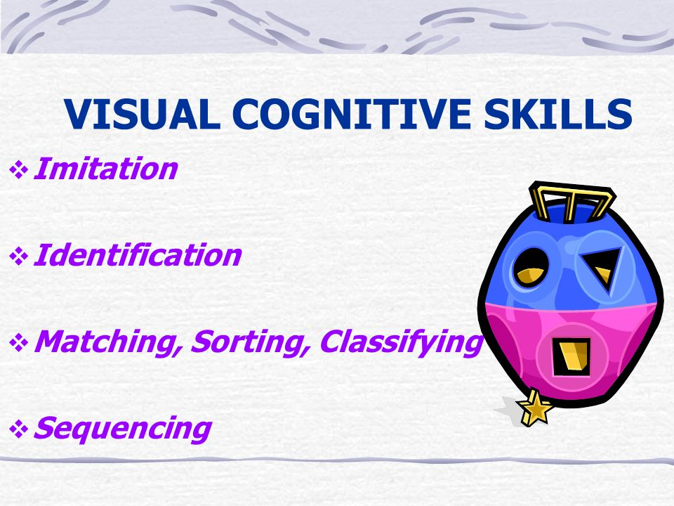 VISUAL COGNITIVE SKILLS  Imitation  Identification  Matching, Sorting, Classifying  Sequencing