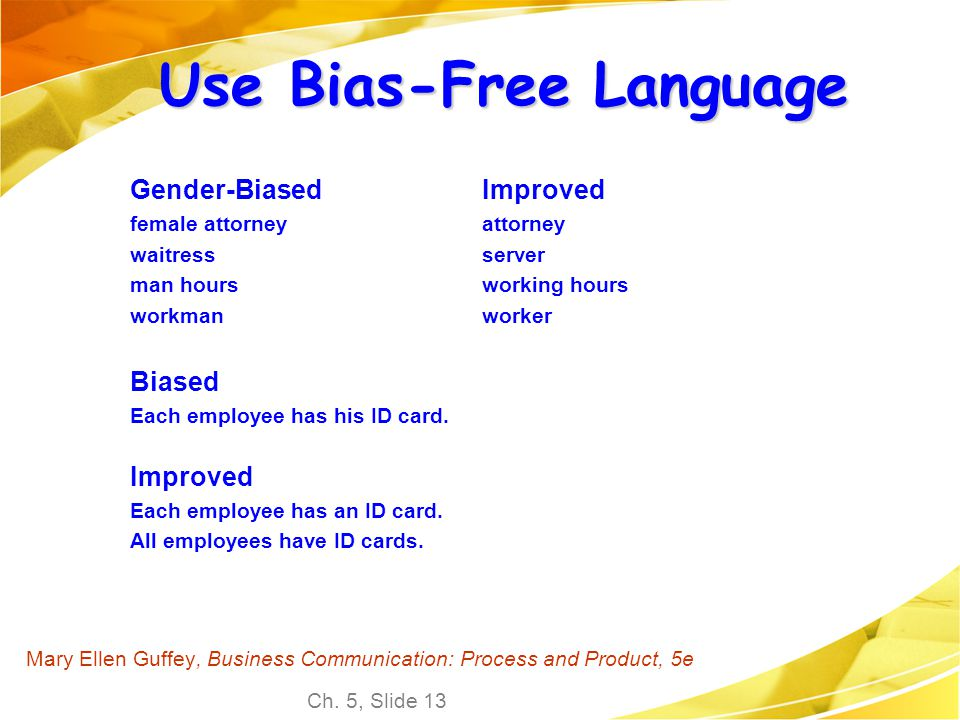 Ch. 5, Slide 13 Mary Ellen Guffey, Business Communication: Process and Product, 5e Use Bias-Free Language Gender-Biased female attorney waitress man h