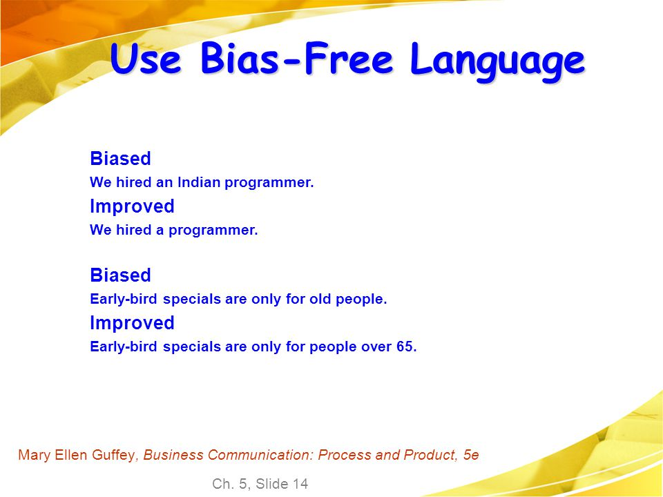 Ch. 5, Slide 14 Mary Ellen Guffey, Business Communication: Process and Product, 5e Use Bias-Free Language Biased We hired an Indian programmer. Improv