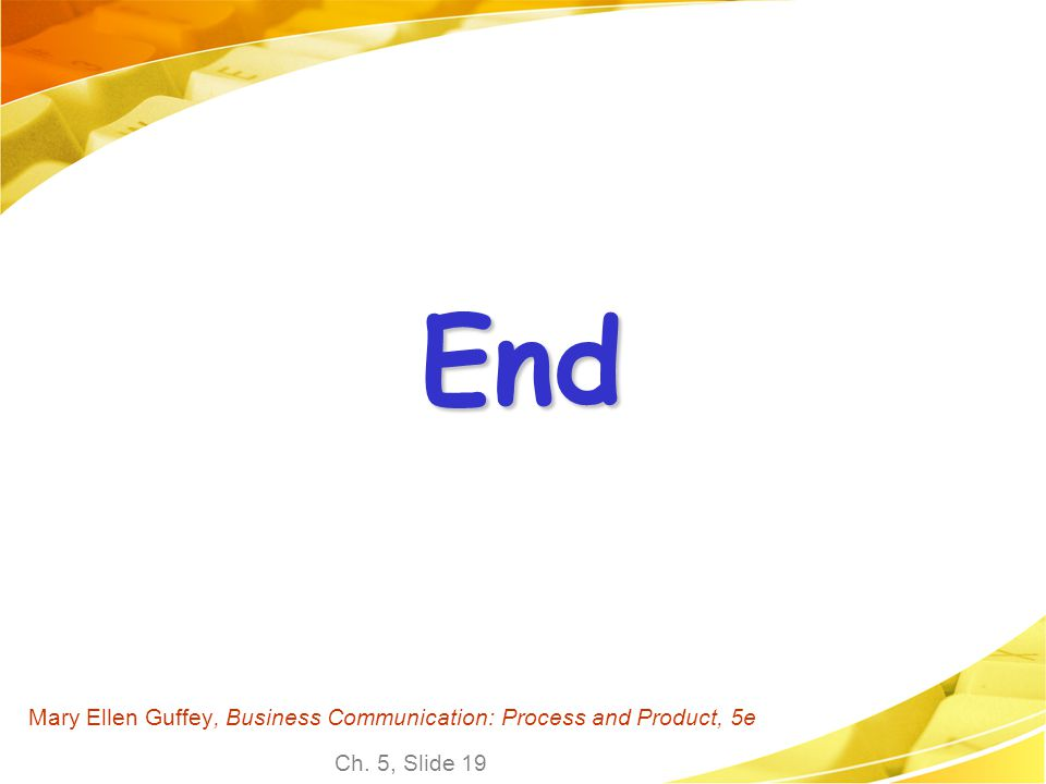 Ch. 5, Slide 19 Mary Ellen Guffey, Business Communication: Process and Product, 5e End