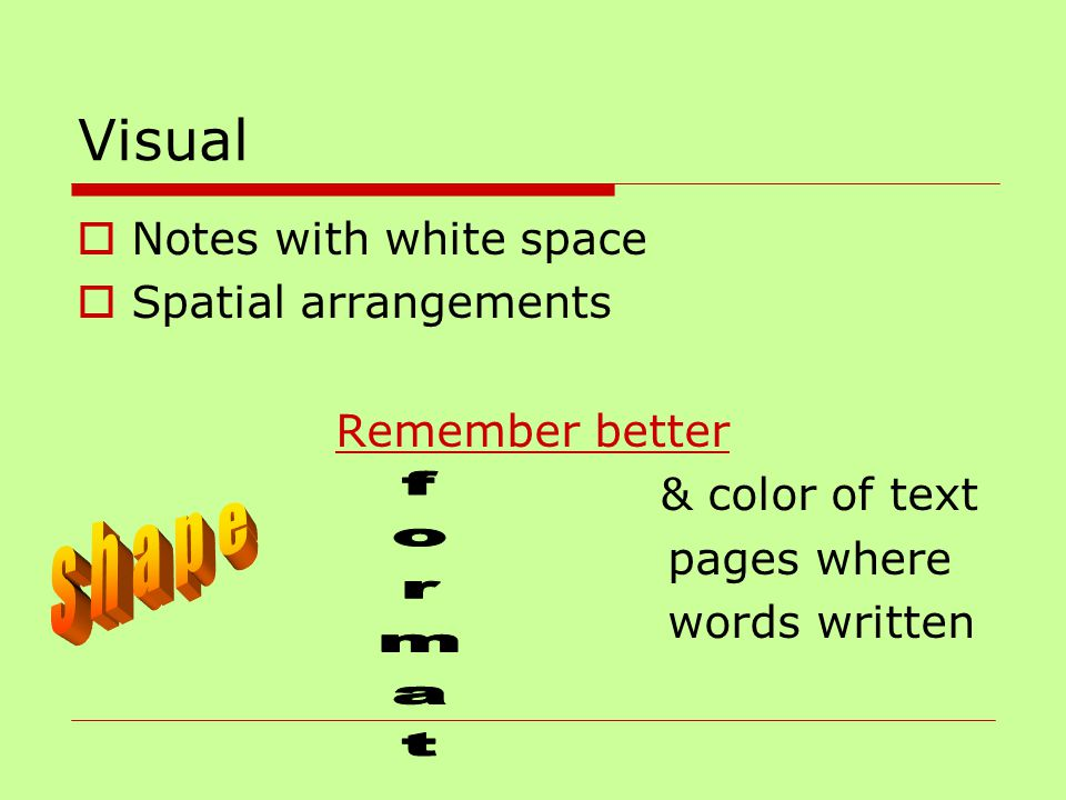 Visual  Notes with white space  Spatial arrangements Remember better & color of text pages where words written
