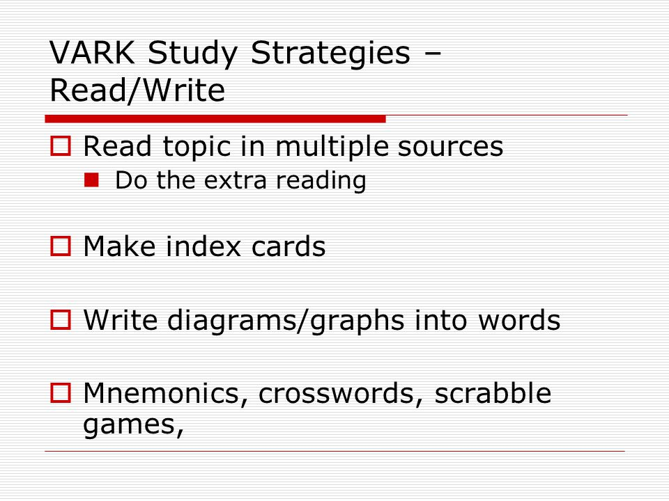 VARK Study Strategies – Read/Write  Read topic in multiple sources Do the extra reading  Make index cards  Write diagrams/graphs into words  Mnemo