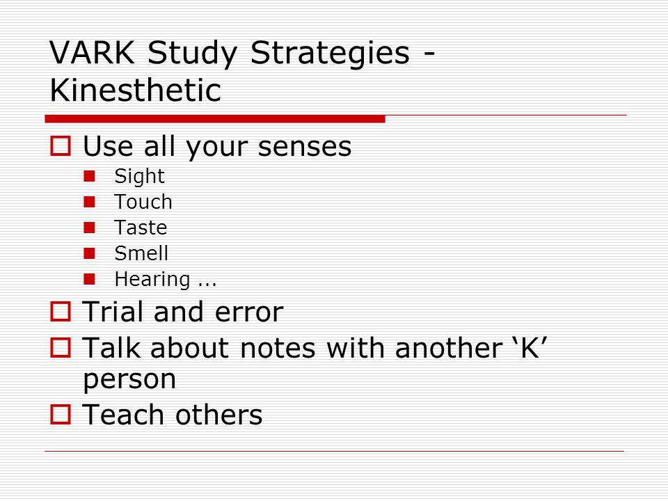 VARK Study Strategies - Kinesthetic  Use all your senses Sight Touch Taste Smell Hearing...