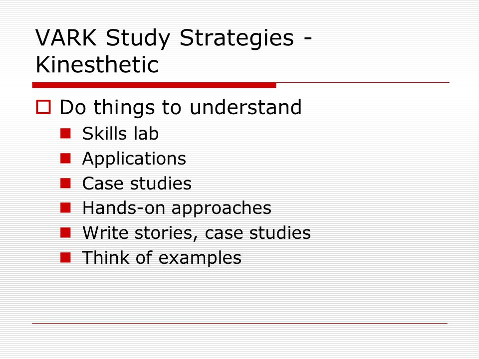 VARK Study Strategies - Kinesthetic  Do things to understand Skills lab Applications Case studies Hands-on approaches Write stories, case studies Think of examples