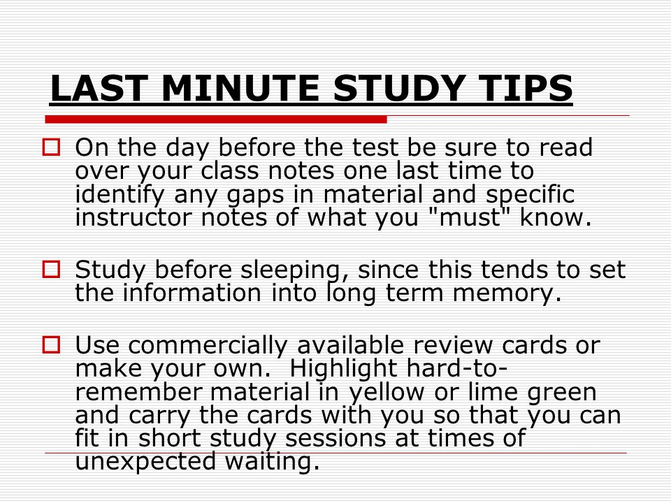 LAST MINUTE STUDY TIPS  On the day before the test be sure to read over your class notes one last time to identify any gaps in material and specific instructor notes of what you must know.