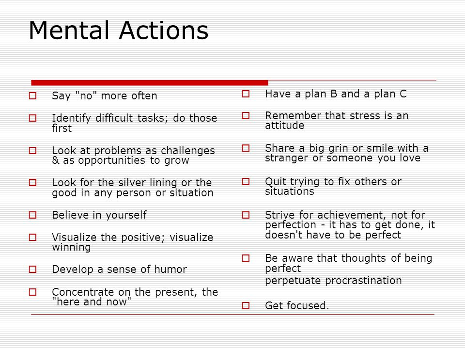 Mental Actions  Say no more often  Identify difficult tasks; do those first  Look at problems as challenges & as opportunities to grow  Look for the silver lining or the good in any person or situation  Believe in yourself  Visualize the positive; visualize winning  Develop a sense of humor  Concentrate on the present, the here and now  Have a plan B and a plan C  Remember that stress is an attitude  Share a big grin or smile with a stranger or someone you love  Quit trying to fix others or situations  Strive for achievement, not for perfection - it has to get done, it doesn t have to be perfect  Be aware that thoughts of being perfect perpetuate procrastination  Get focused.
