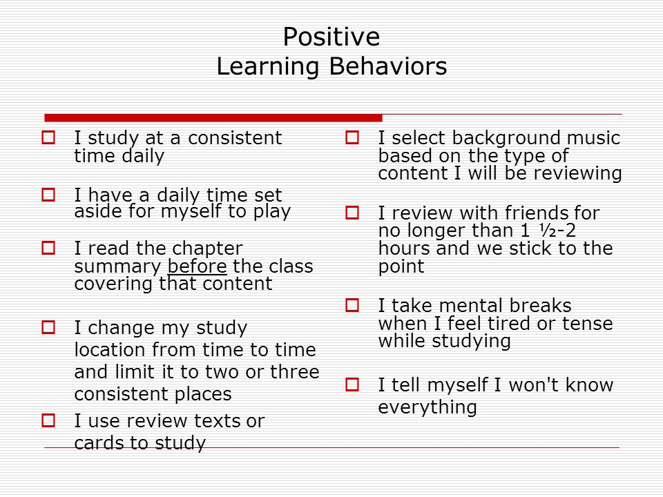 Negative Learning Behaviors  I study only a day or two before the test  I rarely read the text  I study only my notes  I review with friends, and talk more than study  I study with any kind of noise (TV, radio, etc)  I study so intensely that I keep the same position for hours as I study  I never change my study location  I keep feeling bad-I plan to change my study habits, but I never have the time  I think that daily things that pop up are more important, so I wait until the last minute to study  I study only my notes most of the time  During my study time, I keep having flashbacks of how poorly I have done on prior tests  I tell myself I ll need to remember all of the material covered to pass the test.