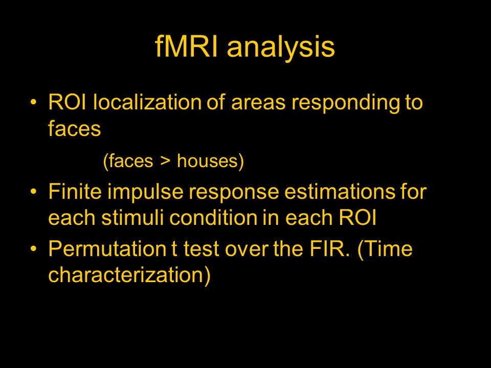fMRI analysis ROI localization of areas responding to faces (faces > houses) Finite impulse response estimations for each stimuli condition in each ROI Permutation t test over the FIR.