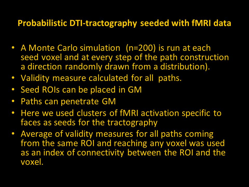 Probabilistic DTI-tractography seeded with fMRI data A Monte Carlo simulation (n=200) is run at each seed voxel and at every step of the path construction a direction randomly drawn from a distribution).