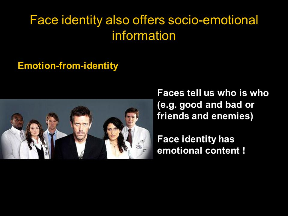 Faces tell us who is who (e.g. good and bad or friends and enemies) Face identity has emotional content ! Emotion-from-identity Face identity also off
