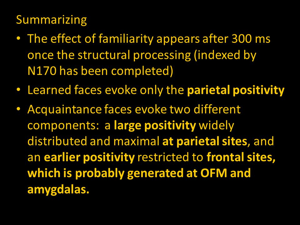 Summarizing The effect of familiarity appears after 300 ms once the structural processing (indexed by N170 has been completed) Learned faces evoke only the parietal positivity Acquaintance faces evoke two different components: a large positivity widely distributed and maximal at parietal sites, and an earlier positivity restricted to frontal sites, which is probably generated at OFM and amygdalas.