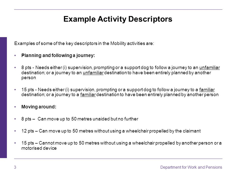 3 Department for Work and Pensions Example Activity Descriptors Examples of some of the key descriptors in the Mobility activities are: Planning and following a journey: 8 pts - Needs either (i) supervision, prompting or a support dog to follow a journey to an unfamiliar destination; or a journey to an unfamiliar destination to have been entirely planned by another person 15 pts - Needs either (i) supervision, prompting or a support dog to follow a journey to a familiar destination; or a journey to a familiar destination to have been entirely planned by another person Moving around: 8 pts – Can move up to 50 metres unaided but no further 12 pts – Can move up to 50 metres without using a wheelchair propelled by the claimant 15 pts – Cannot move up to 50 metres without using a wheelchair propelled by another person or a motorised device