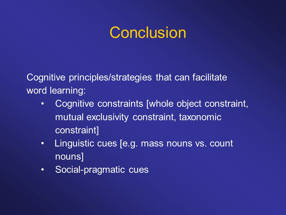 Conclusion Cognitive principles/strategies that can facilitate word learning: Cognitive constraints [whole object constraint, mutual exclusivity constraint, taxonomic constraint] Linguistic cues [e.g.