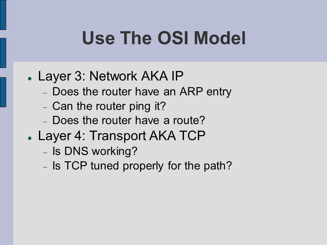 Use The OSI Model Layer 3: Network AKA IP  Does the router have an ARP entry  Can the router ping it?  Does the router have a route? Layer 4: Trans