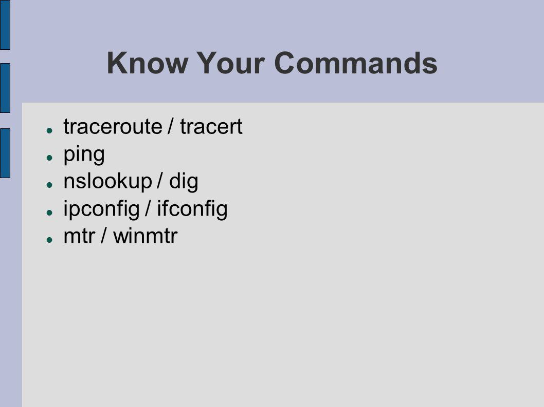 Know Your Commands traceroute / tracert ping nslookup / dig ipconfig / ifconfig mtr / winmtr
