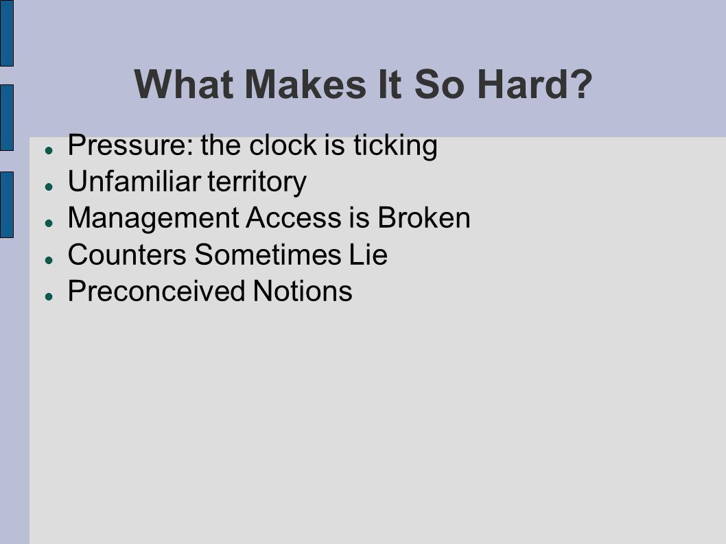 What Makes It So Hard? Pressure: the clock is ticking Unfamiliar territory Management Access is Broken Counters Sometimes Lie Preconceived Notions