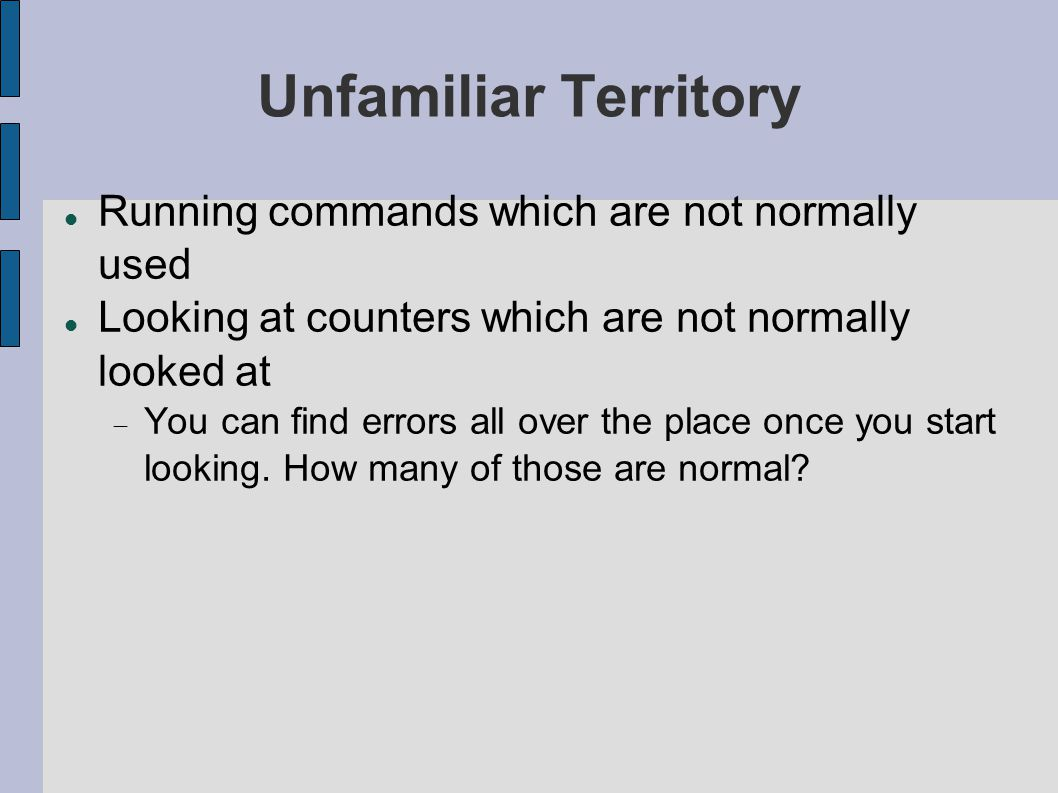 Unfamiliar Territory Running commands which are not normally used Looking at counters which are not normally looked at  You can find errors all over