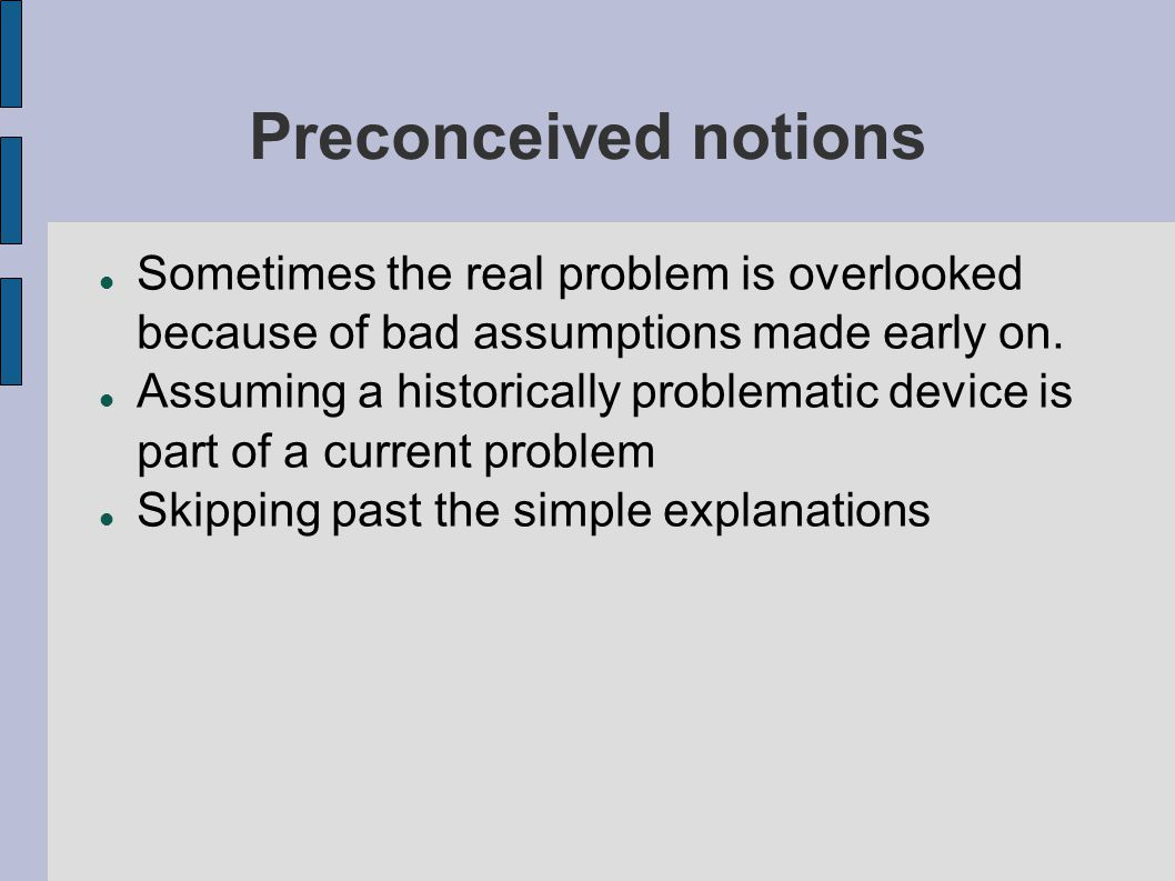 Preconceived notions Sometimes the real problem is overlooked because of bad assumptions made early on. Assuming a historically problematic device is