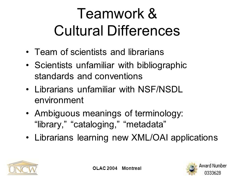 OLAC 2004 Montreal Teamwork & Cultural Differences Team of scientists and librarians Scientists unfamiliar with bibliographic standards and convention