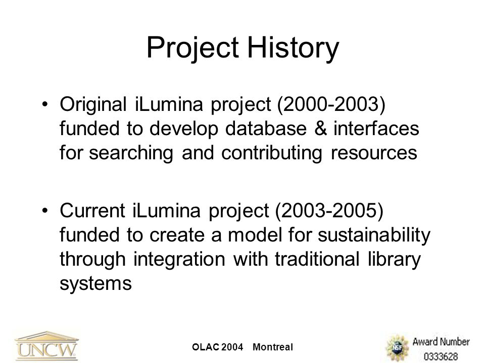 OLAC 2004 Montreal iLumina Goals Create a widely applicable model for sustaining NSDL collections beyond the period of their grant funding Develop a method for enhancing access to the digital resources contained in the collections