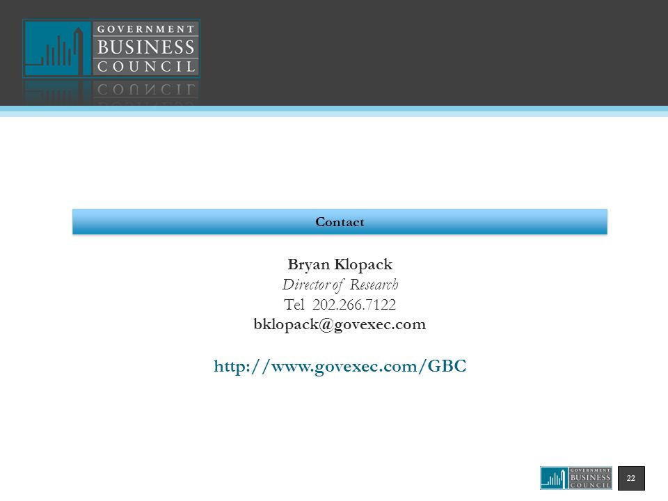 22 Contact Bryan Klopack Director of Research Tel 202.266.7122 bklopack@govexec.com http://www.govexec.com/GBC