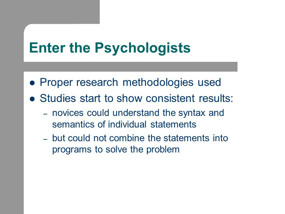 Results of the Studies: Novices lack an adequate mental model of the area [Kessler and Anderson, 1989] are limited to a surface knowledge of subject, have fragile knowledge (something the student knows but fails to use when necessary) and neglect strategies [Perkins and Martin, 1986] use general problem solving strategies (i.e., copy a similar solution or work backwards from the goal to determine the solution) rather than strategies dependent on the particular problem tend to approach programming through control structures use a line-by-line, bottom up approach to problem solution [Anderson, 1985]